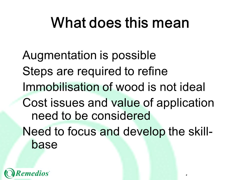 What does this mean Augmentation is possible Steps are required to refine Immobilisation of wood is not ideal Cost issues and value of application need to be considered Need to focus and develop the skill- base