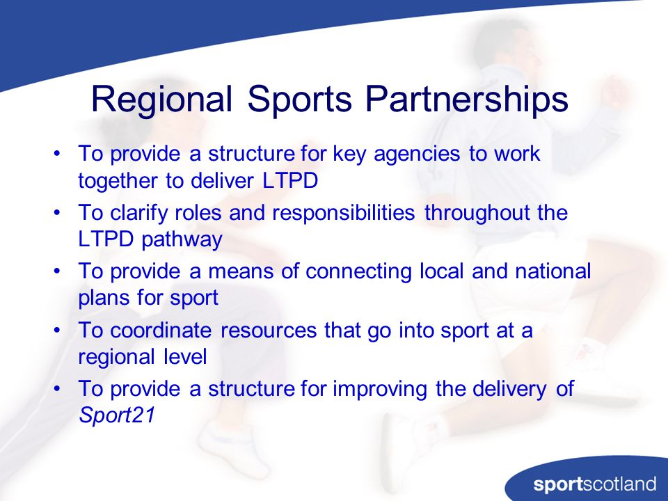 Regional Sports Partnerships To provide a structure for key agencies to work together to deliver LTPD To clarify roles and responsibilities throughout the LTPD pathway To provide a means of connecting local and national plans for sport To coordinate resources that go into sport at a regional level To provide a structure for improving the delivery of Sport21