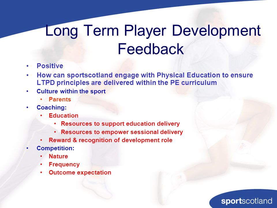 Long Term Player Development Feedback Positive How can sportscotland engage with Physical Education to ensure LTPD principles are delivered within the PE curriculum Culture within the sport Parents Coaching: Education Resources to support education delivery Resources to empower sessional delivery Reward & recognition of development role Competition: Nature Frequency Outcome expectation