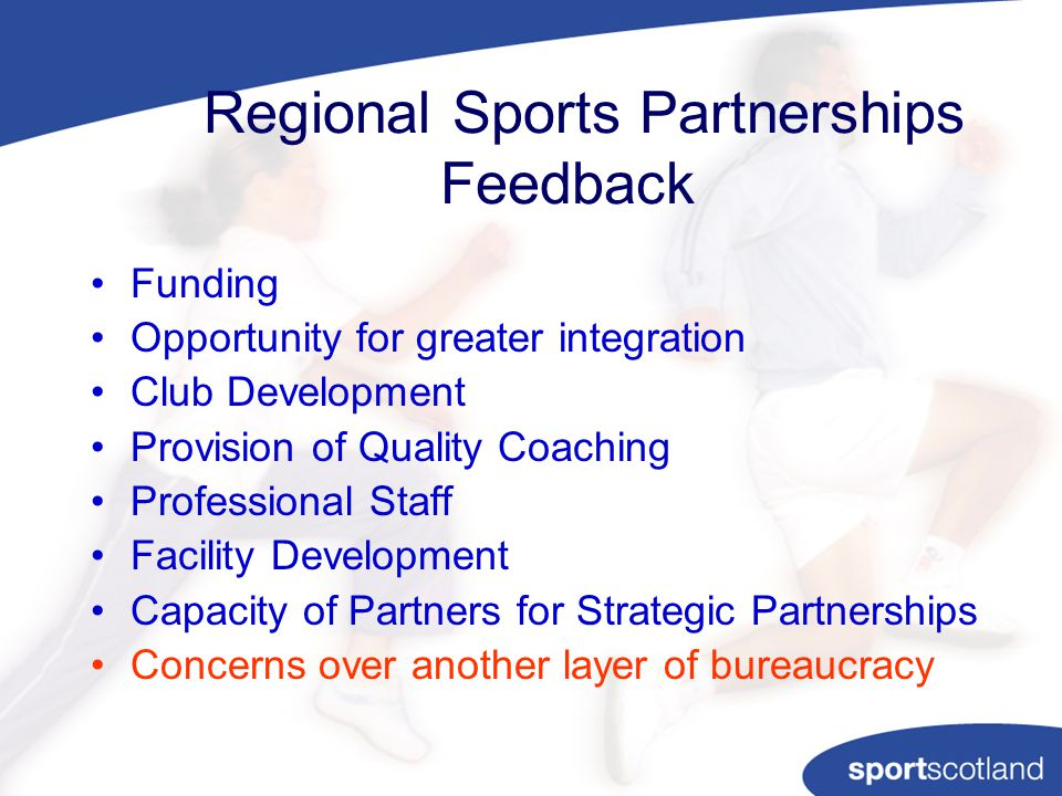 Regional Sports Partnerships Feedback Funding Opportunity for greater integration Club Development Provision of Quality Coaching Professional Staff Facility Development Capacity of Partners for Strategic Partnerships Concerns over another layer of bureaucracy