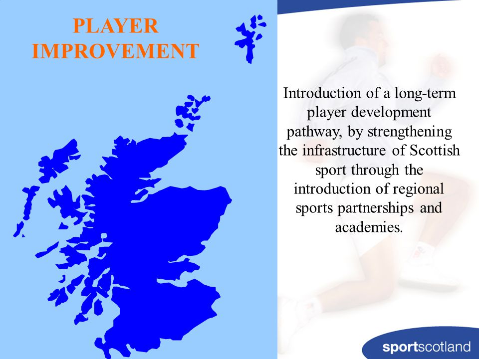 PLAYER IMPROVEMENT Introduction of a long-term player development pathway, by strengthening the infrastructure of Scottish sport through the introduction of regional sports partnerships and academies.