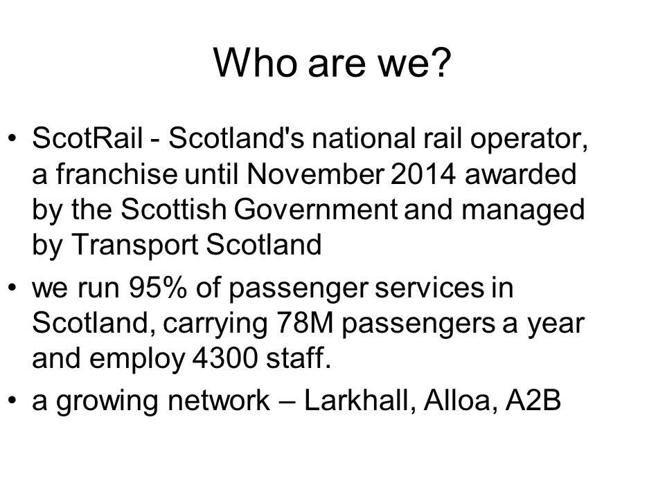 Who are we? ScotRail - Scotland's national rail operator, a franchise until November 2014 awarded by the Scottish Government and managed by Transport
