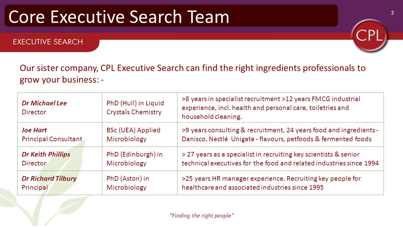 3 Finding the right people Core Executive Search Team Dr Michael Lee Director PhD (Hull) in Liquid Crystals Chemistry >8 years in specialist recruitment >12 years FMCG industrial experience, incl.