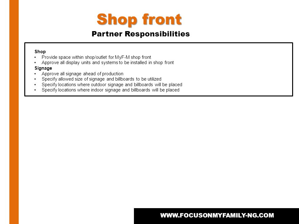 WWW.FOCUSONMYFAMILY-NG.COM Shop Provide space within shop/outlet for MyF-M shop front Approve all display units and systems to be installed in shop front Signage Approve all signage ahead of production Specify allowed size of signage and billboards to be utilized Specify locations where outdoor signage and billboards will be placed Specify locations where indoor signage and billboards will be placed Shop front Partner Responsibilities