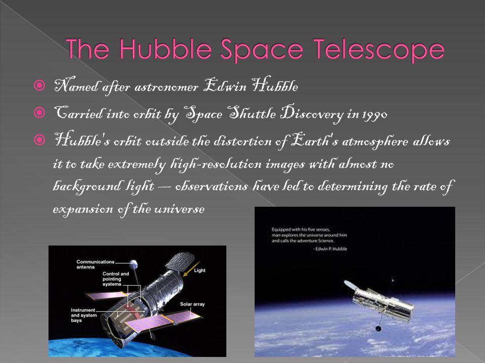  Named after astronomer Edwin Hubble  Carried into orbit by Space Shuttle Discovery in 1990  Hubble s orbit outside the distortion of Earth s atmosphere allows it to take extremely high-resolution images with almost no background light — observations have led to determining the rate of expansion of the universe