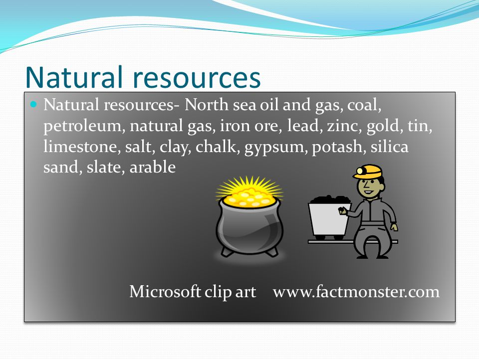 Natural resources Natural resources- North sea oil and gas, coal, petroleum, natural gas, iron ore, lead, zinc, gold, tin, limestone, salt, clay, chalk, gypsum, potash, silica sand, slate, arable Microsoft clip art www.factmonster.com Natural resources- North sea oil and gas, coal, petroleum, natural gas, iron ore, lead, zinc, gold, tin, limestone, salt, clay, chalk, gypsum, potash, silica sand, slate, arable Microsoft clip art www.factmonster.com