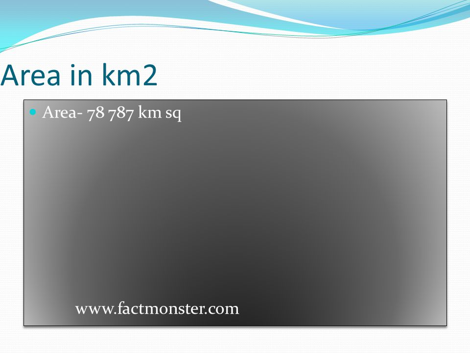 Area in km2 Area- 78 787 km sq www.factmonster.com Area- 78 787 km sq www.factmonster.com