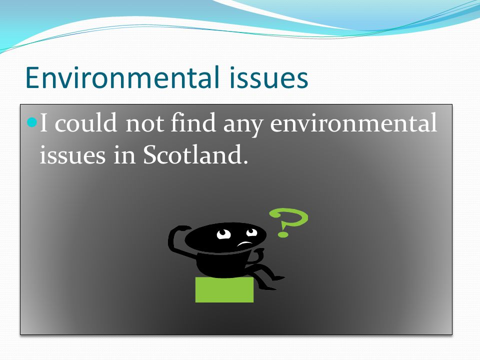 Environmental issues I could not find any environmental issues in Scotland.