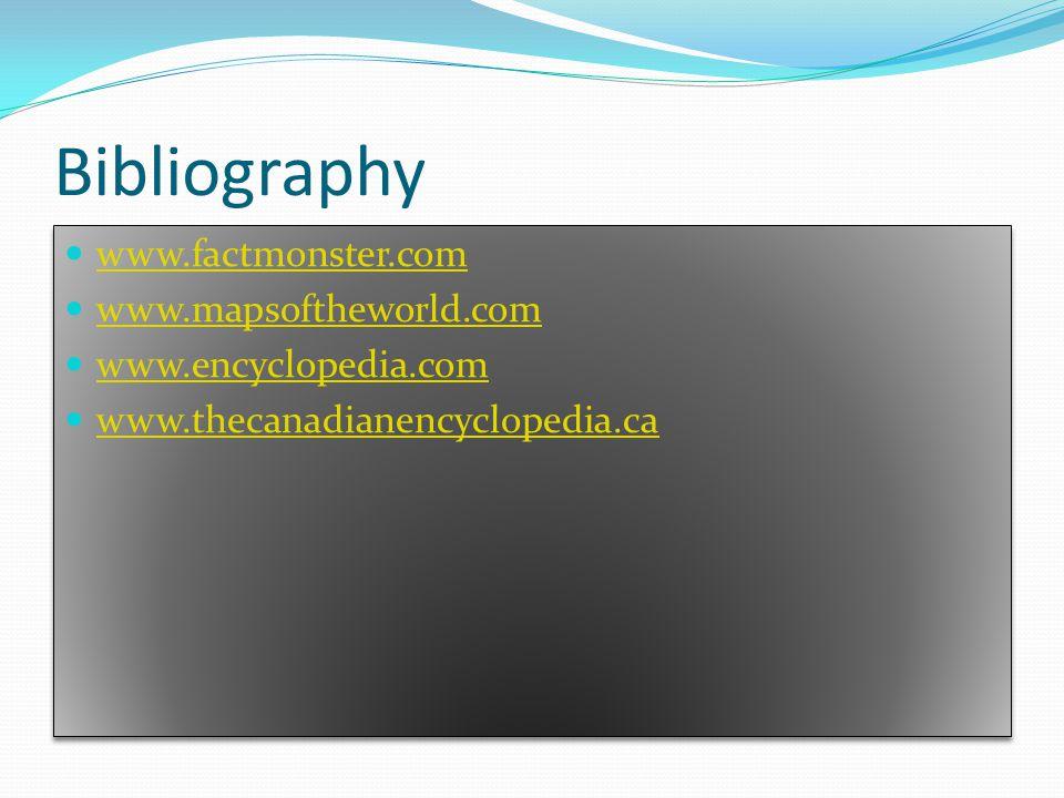 Bibliography www.factmonster.com www.mapsoftheworld.com www.encyclopedia.com www.thecanadianencyclopedia.ca www.factmonster.com www.mapsoftheworld.com www.encyclopedia.com www.thecanadianencyclopedia.ca