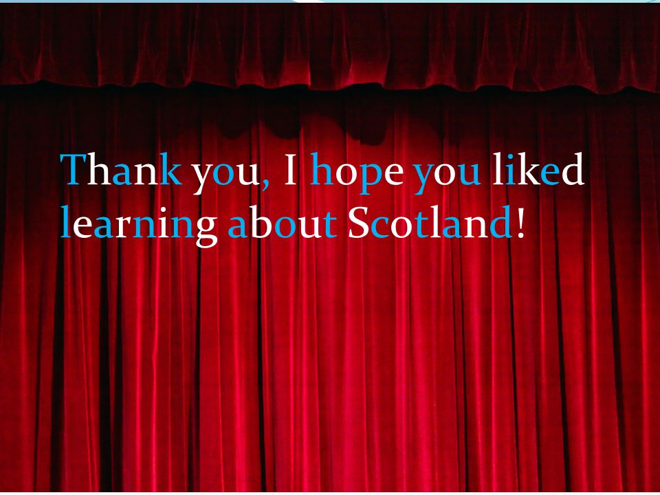 Thank you, I hope you liked learning about Scotland!