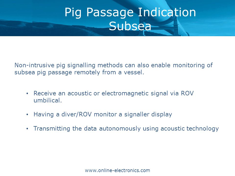 Pig Passage Indication Subsea Non-intrusive pig signalling methods can also enable monitoring of subsea pig passage remotely from a vessel.