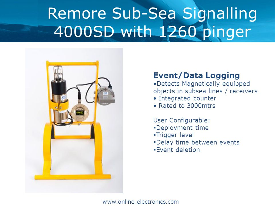Remore Sub-Sea Signalling 4000SD with 1260 pinger Event/Data Logging Detects Magnetically equipped objects in subsea lines / receivers Integrated counter Rated to 3000mtrs User Configurable:  Deployment time  Trigger level  Delay time between events  Event deletion