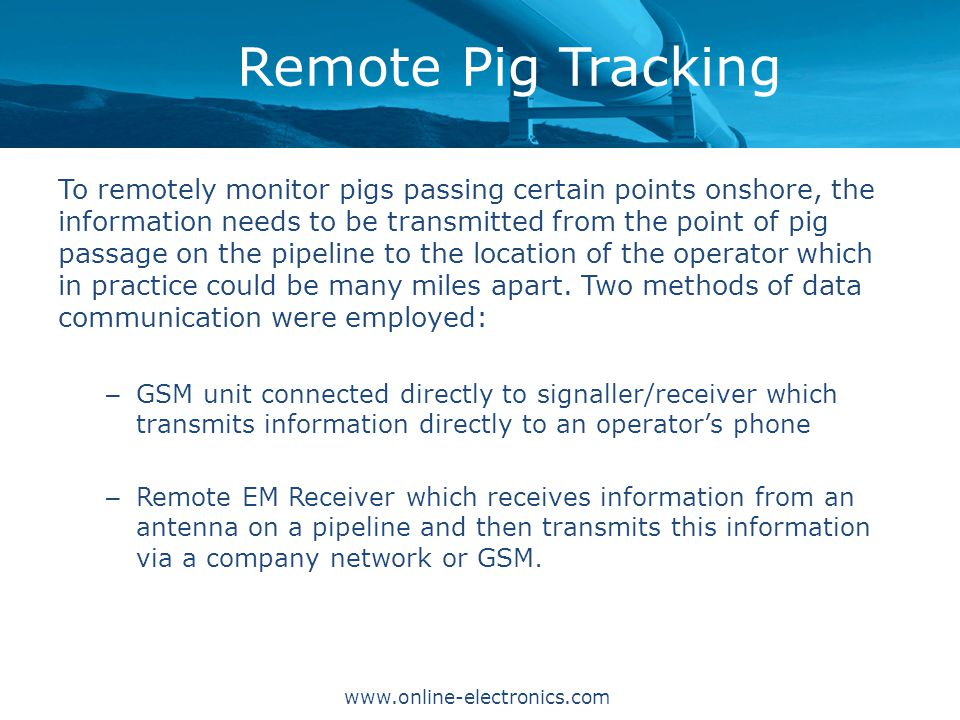Remote Pig Tracking www.online-electronics.com To remotely monitor pigs passing certain points onshore, the information needs to be transmitted from the point of pig passage on the pipeline to the location of the operator which in practice could be many miles apart.