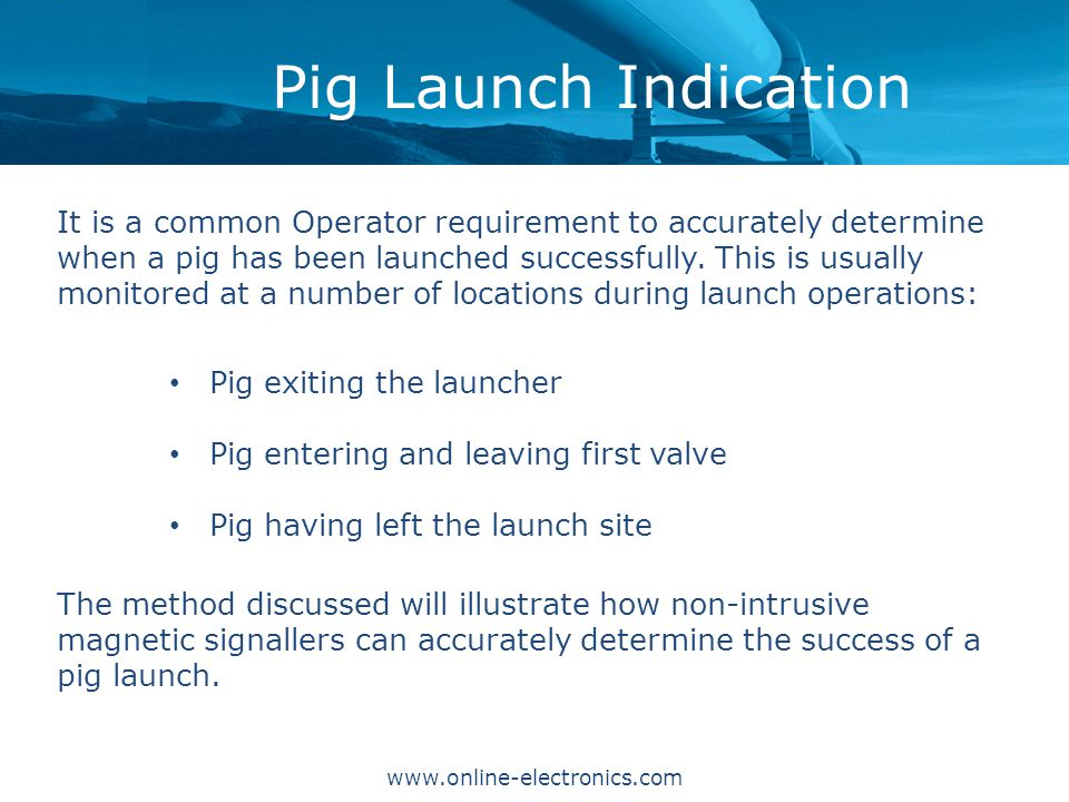 Pig Launch Indication It is a common Operator requirement to accurately determine when a pig has been launched successfully.