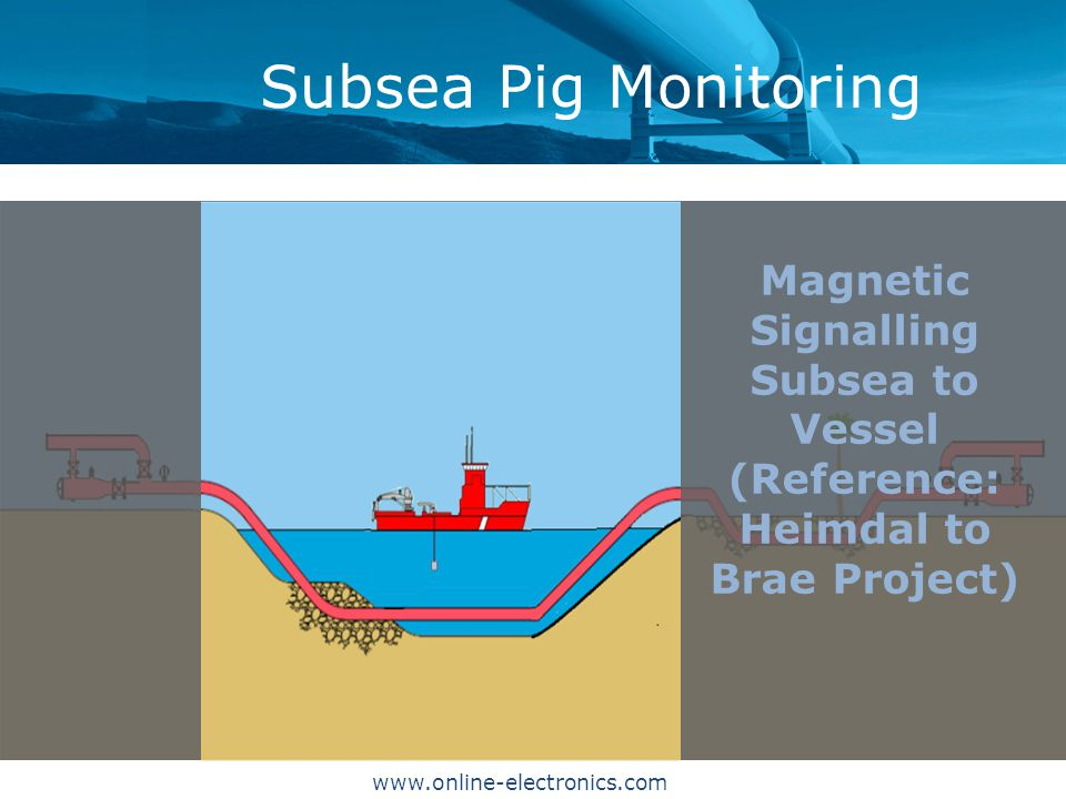 Subsea Pig Monitoring Magnetic Signalling Subsea to Vessel (Reference: Heimdal to Brae Project) www.online-electronics.com