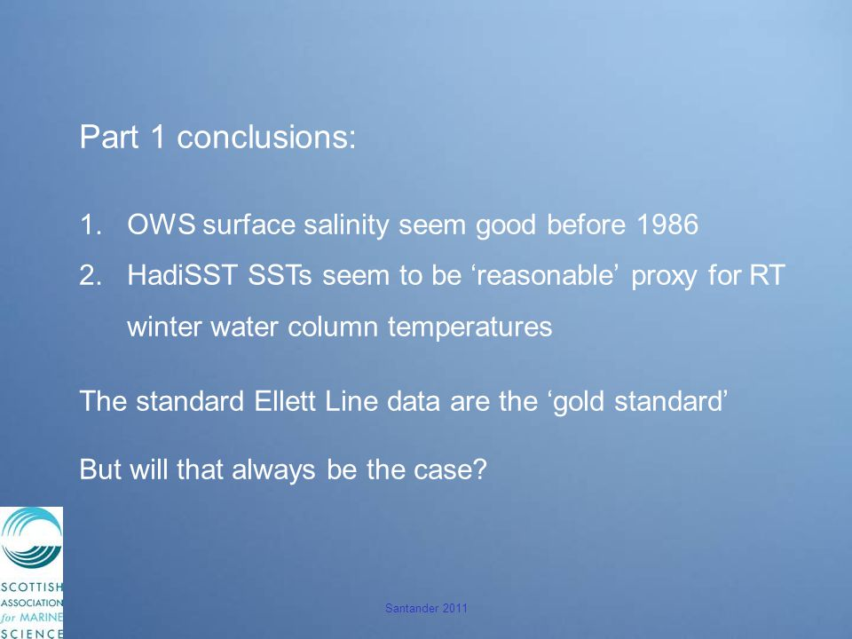 Santander 2011 Part 1 conclusions: 1.OWS surface salinity seem good before 1986 2.HadiSST SSTs seem to be 'reasonable' proxy for RT winter water column temperatures The standard Ellett Line data are the 'gold standard' But will that always be the case