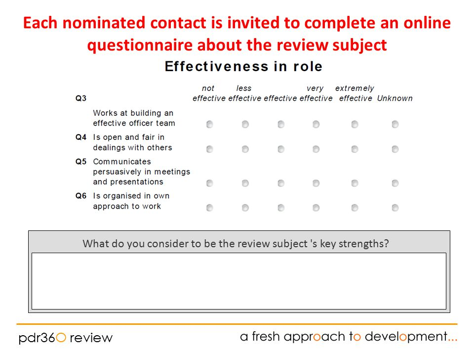 pdr36O review Each nominated contact is invited to complete an online questionnaire about the review subject What do you consider to be the review subject s key strengths?