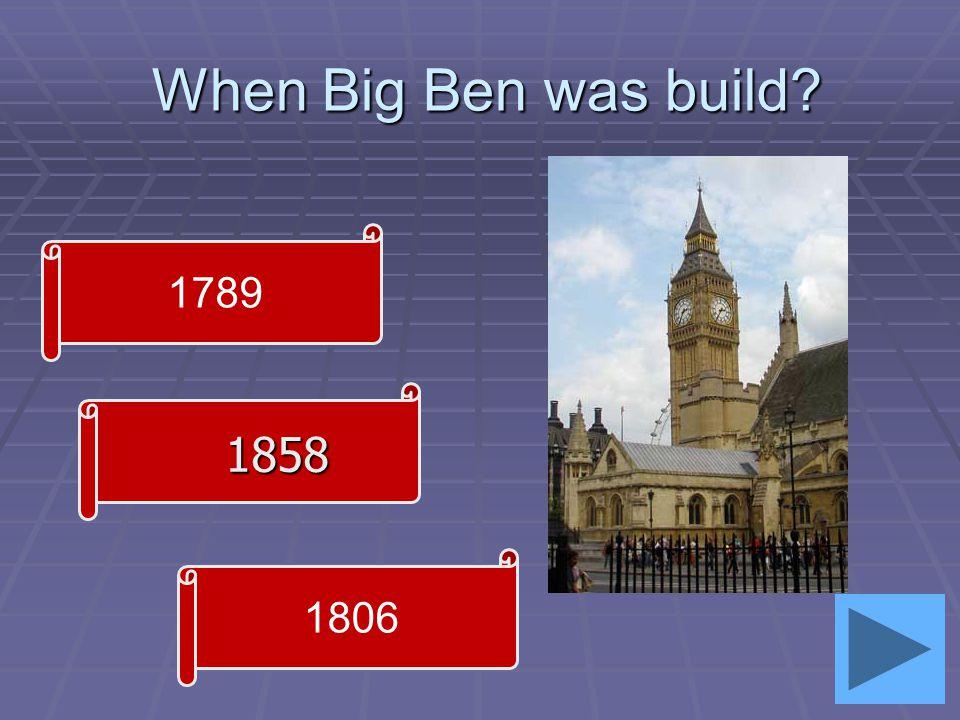 When Big Ben was build When Big Ben was build 1806 1858 1789
