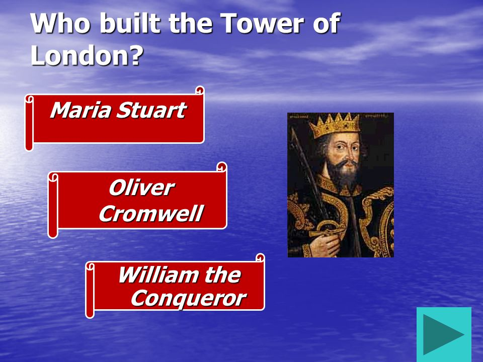 Who built the Tower of London? William the Conqueror Oliver Cromwell Maria Stuart