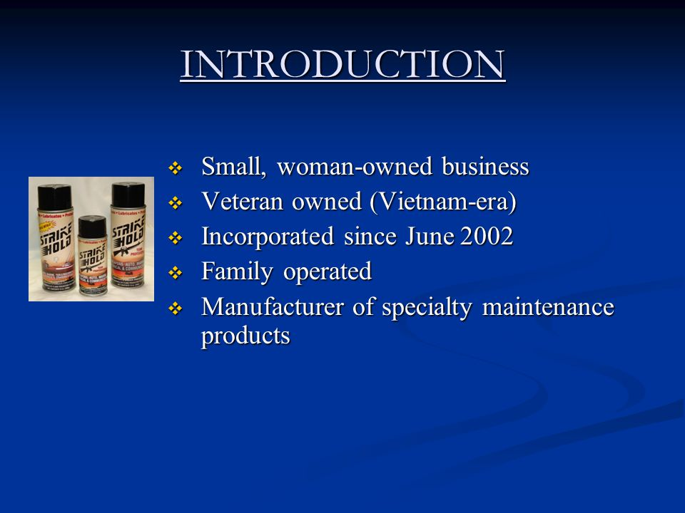 INTRODUCTION  Small, woman-owned business  Veteran owned (Vietnam-era)  Incorporated since June 2002  Family operated  Manufacturer of specialty maintenance products