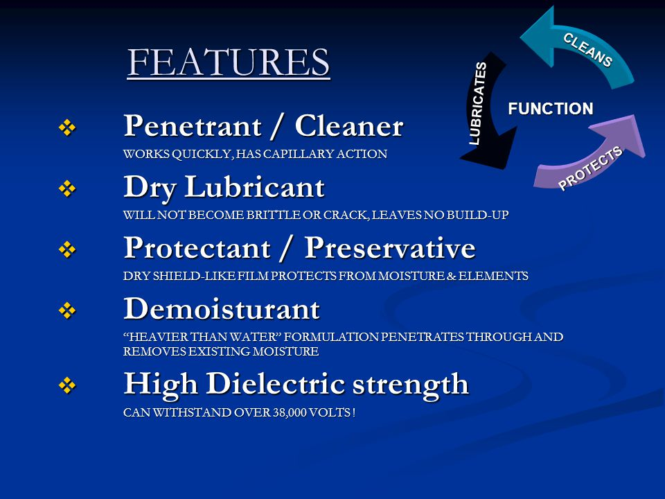 FEATURES FEATURES  Penetrant / Cleaner WORKS QUICKLY, HAS CAPILLARY ACTION  Dry Lubricant WILL NOT BECOME BRITTLE OR CRACK, LEAVES NO BUILD-UP  Protectant / Preservative DRY SHIELD-LIKE FILM PROTECTS FROM MOISTURE & ELEMENTS  Demoisturant HEAVIER THAN WATER FORMULATION PENETRATES THROUGH AND REMOVES EXISTING MOISTURE  High Dielectric strength CAN WITHSTAND OVER 38,000 VOLTS .