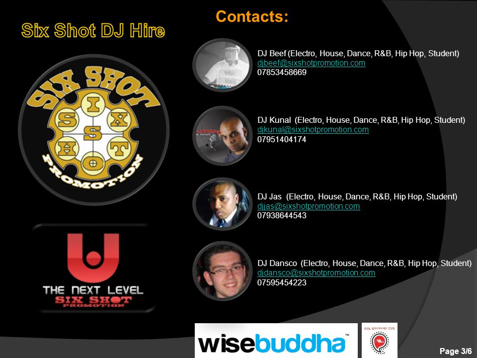 DJ Beef (Electro, House, Dance, R&B, Hip Hop, Student) djbeef@sixshotpromotion.com 07853458669 DJ Kunal (Electro, House, Dance, R&B, Hip Hop, Student) djkunal@sixshotpromotion.com 07951404174 DJ Jas (Electro, House, Dance, R&B, Hip Hop, Student) djjas@sixshotpromotion.com 07938644543 DJ Dansco (Electro, House, Dance, R&B, Hip Hop, Student) djdansco@sixshotpromotion.com 07595454223 Page 3/6 Contacts: