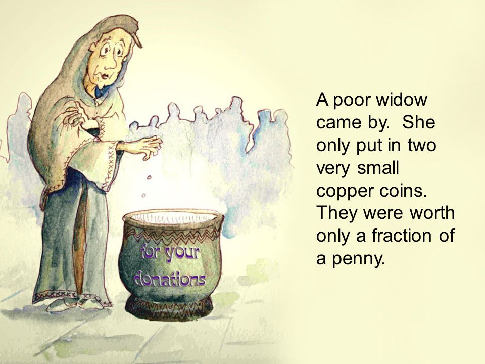A poor widow came by.She only put in two very small copper coins.