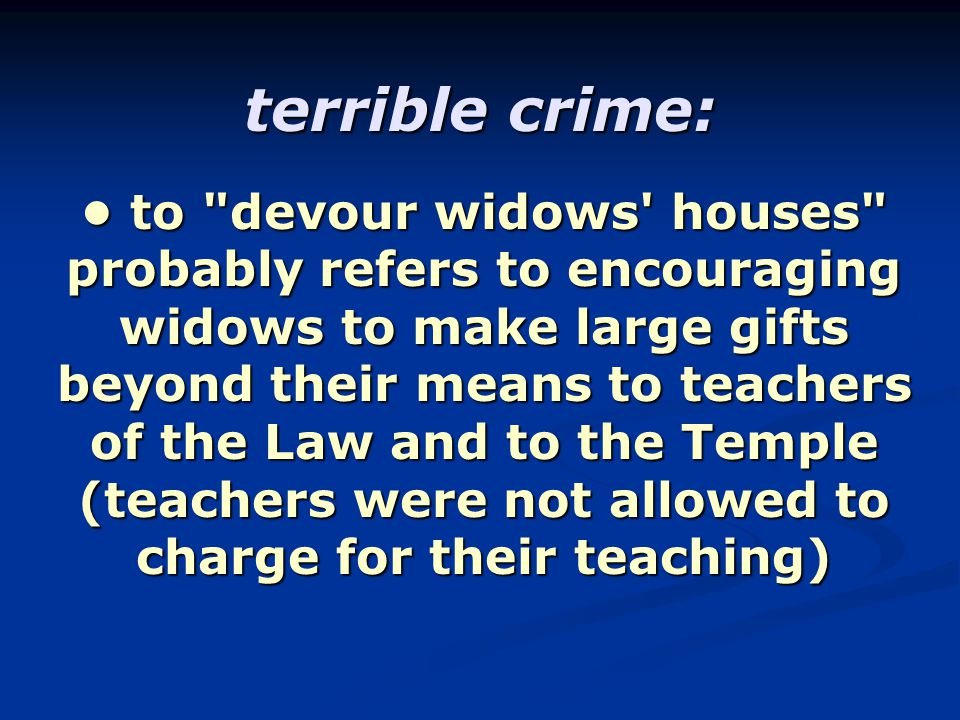 terrible crime: to devour widows houses probably refers to encouraging widows to make large gifts beyond their means to teachers of the Law and to the Temple (teachers were not allowed to charge for their teaching) to devour widows houses probably refers to encouraging widows to make large gifts beyond their means to teachers of the Law and to the Temple (teachers were not allowed to charge for their teaching)