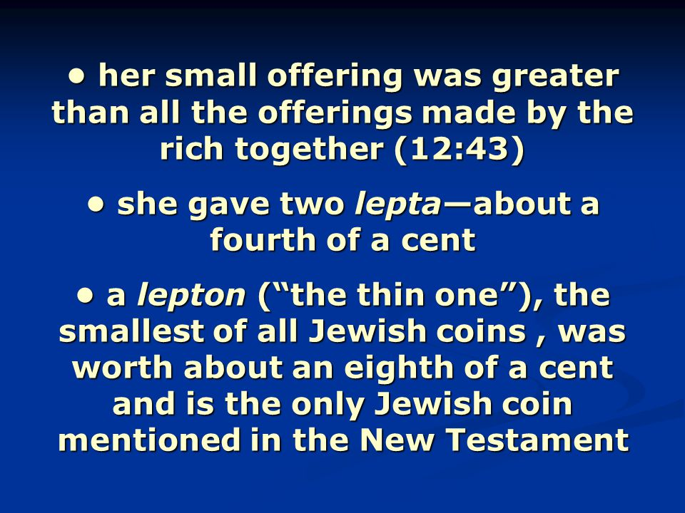 her small offering was greater than all the offerings made by the rich together (12:43) she gave two lepta—about a fourth of a cent a lepton ( the thin one ), the smallest of all Jewish coins, was worth about an eighth of a cent and is the only Jewish coin mentioned in the New Testament her small offering was greater than all the offerings made by the rich together (12:43) she gave two lepta—about a fourth of a cent a lepton ( the thin one ), the smallest of all Jewish coins, was worth about an eighth of a cent and is the only Jewish coin mentioned in the New Testament