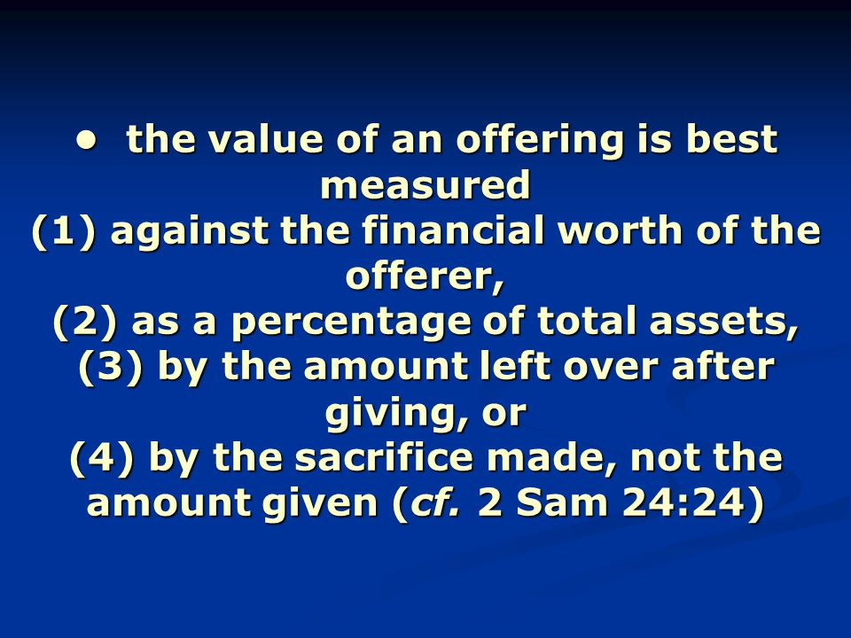the value of an offering is best measured (1) against the financial worth of the offerer, (2) as a percentage of total assets, (3) by the amount left over after giving, or (4) by the sacrifice made, not the amount given (cf.