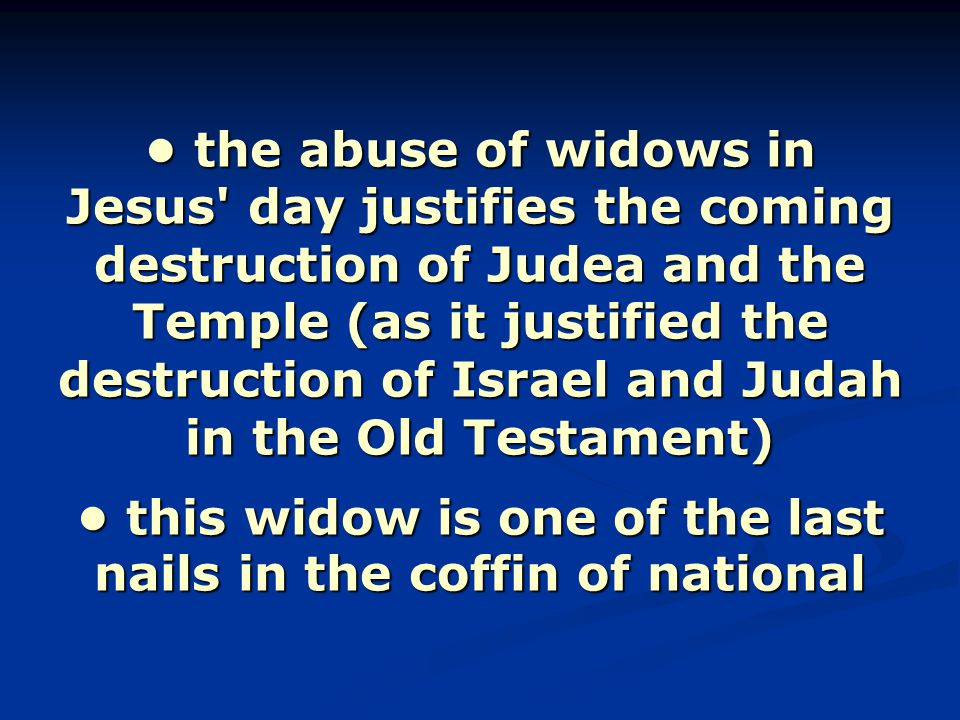 the abuse of widows in Jesus day justifies the coming destruction of Judea and the Temple (as it justified the destruction of Israel and Judah in the Old Testament) this widow is one of the last nails in the coffin of national the abuse of widows in Jesus day justifies the coming destruction of Judea and the Temple (as it justified the destruction of Israel and Judah in the Old Testament) this widow is one of the last nails in the coffin of national