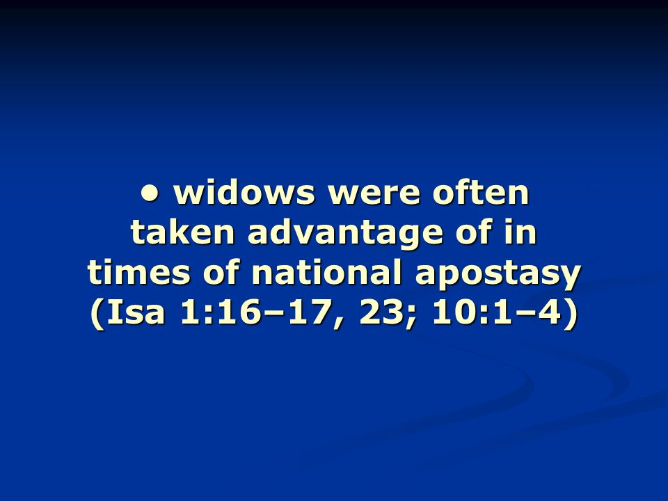 widows were often taken advantage of in times of national apostasy (Isa 1:16–17, 23; 10:1–4) widows were often taken advantage of in times of national apostasy (Isa 1:16–17, 23; 10:1–4)