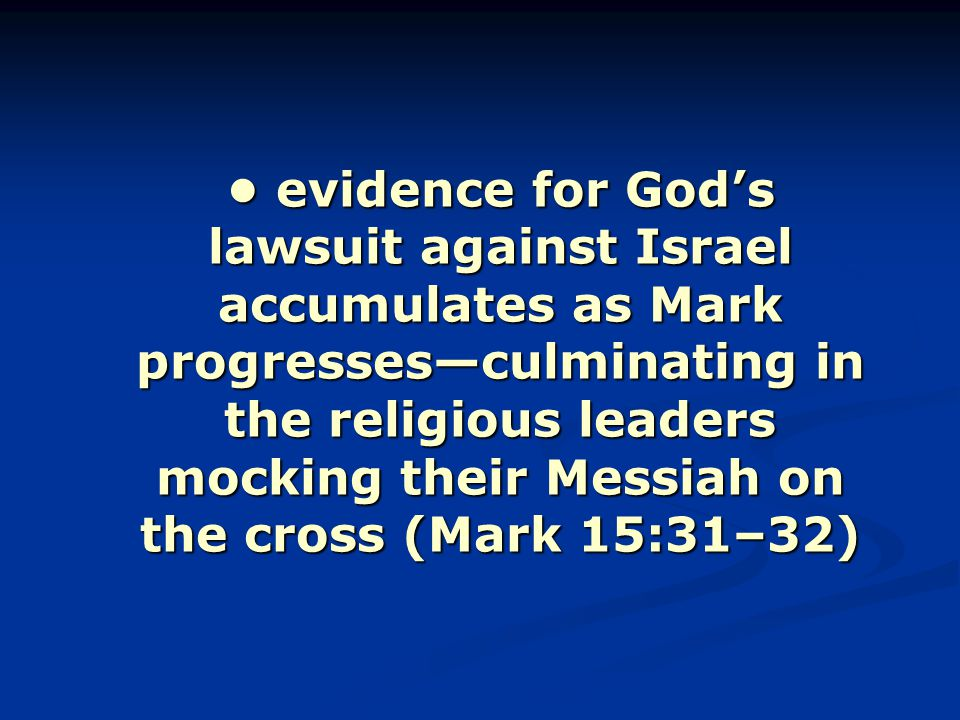 evidence for God's lawsuit against Israel accumulates as Mark progresses—culminating in the religious leaders mocking their Messiah on the cross (Mark 15:31–32) evidence for God's lawsuit against Israel accumulates as Mark progresses—culminating in the religious leaders mocking their Messiah on the cross (Mark 15:31–32)