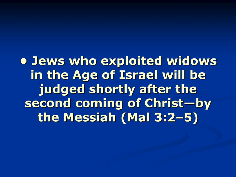 Jews who exploited widows in the Age of Israel will be judged shortly after the second coming of Christ—by the Messiah (Mal 3:2–5) Jews who exploited widows in the Age of Israel will be judged shortly after the second coming of Christ—by the Messiah (Mal 3:2–5)