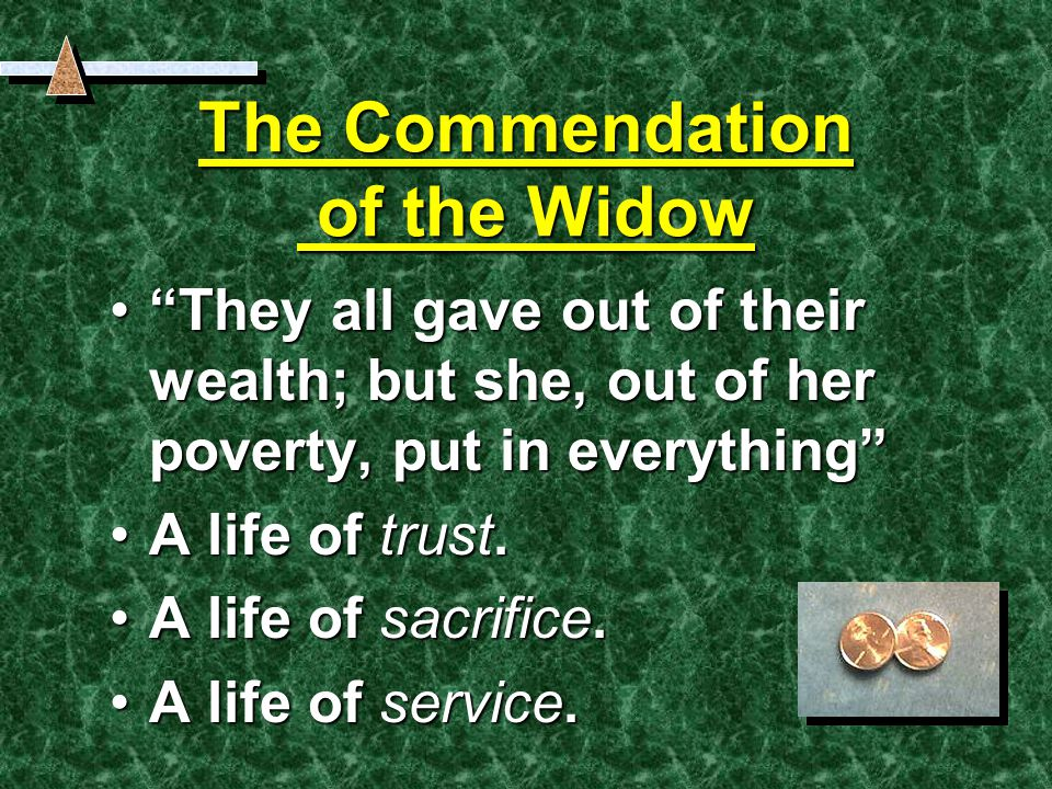 The Commendation of the Widow They all gave out of their wealth; but she, out of her poverty, put in everything They all gave out of their wealth; but she, out of her poverty, put in everything A life of trust.A life of trust.