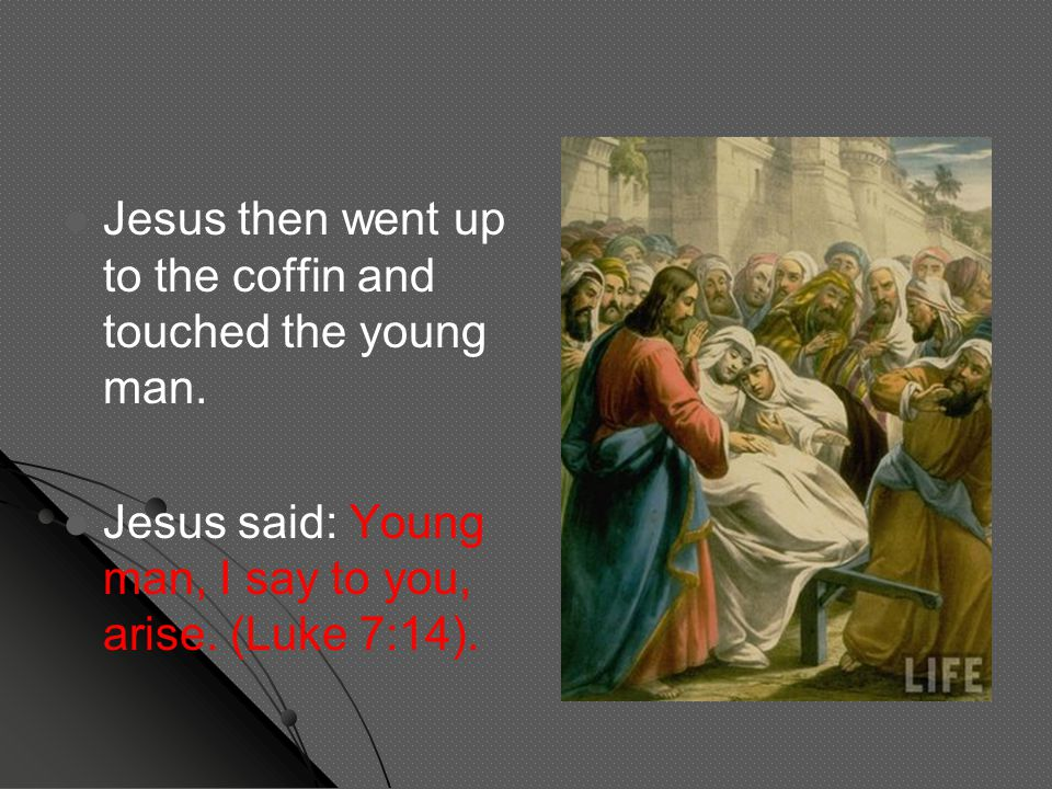 Jesus then went up to the coffin and touched the young man. Jesus said: Young man, I say to you, arise. (Luke 7:14).