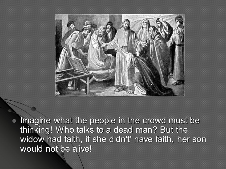 Imagine what the people in the crowd must be thinking! Who talks to a dead man? But the widow had faith, if she didn't' have faith, her son would not