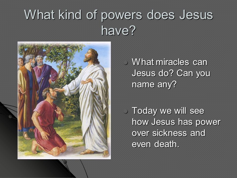 What kind of powers does Jesus have? What miracles can Jesus do? Can you name any? What miracles can Jesus do? Can you name any? Today we will see how