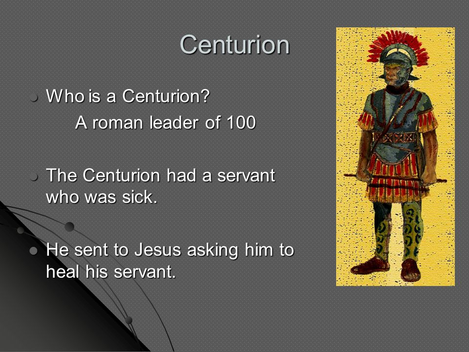 Who is a Centurion? Who is a Centurion? A roman leader of 100 The Centurion had a servant who was sick. The Centurion had a servant who was sick. He s