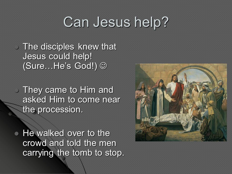 Can Jesus help? The disciples knew that Jesus could help! (Sure…He's God!) The disciples knew that Jesus could help! (Sure…He's God!) They came to Him