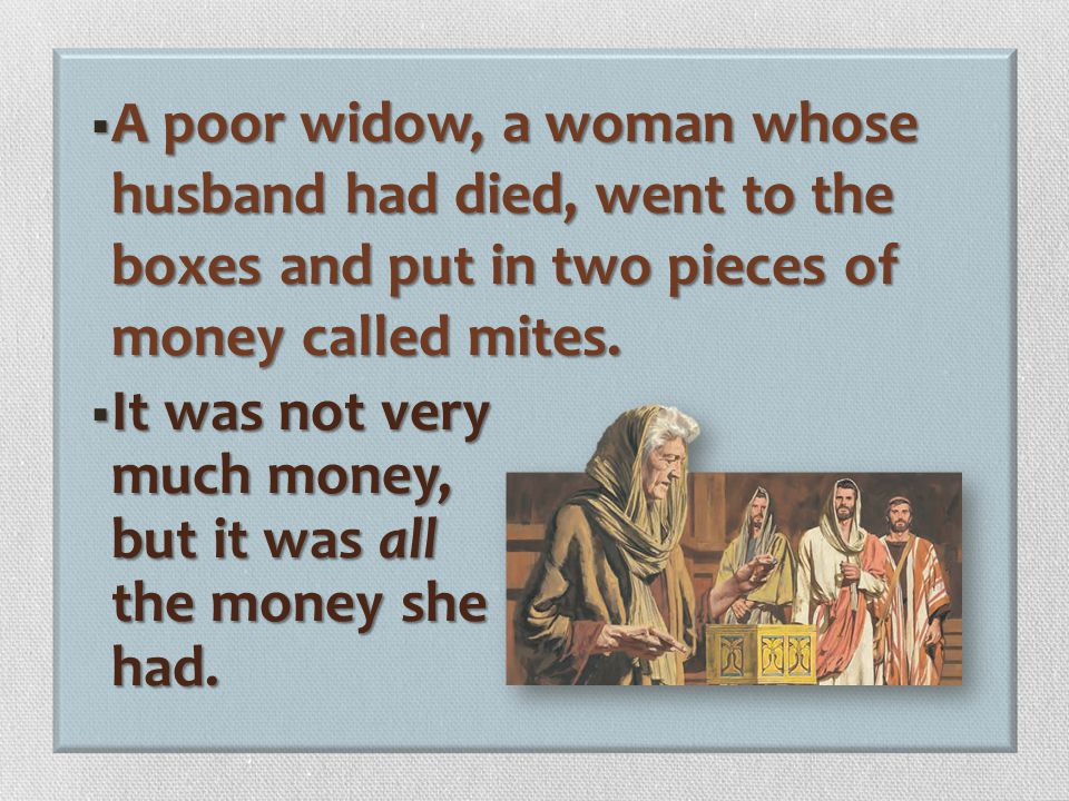  While Jesus was near the temple in Jerusalem, He watched people put money for the Church into big boxes.  Many rich men put a lot of money into the