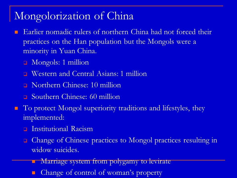 Mongolorization of China Earlier nomadic rulers of northern China had not forced their practices on the Han population but the Mongols were a minority in Yuan China.
