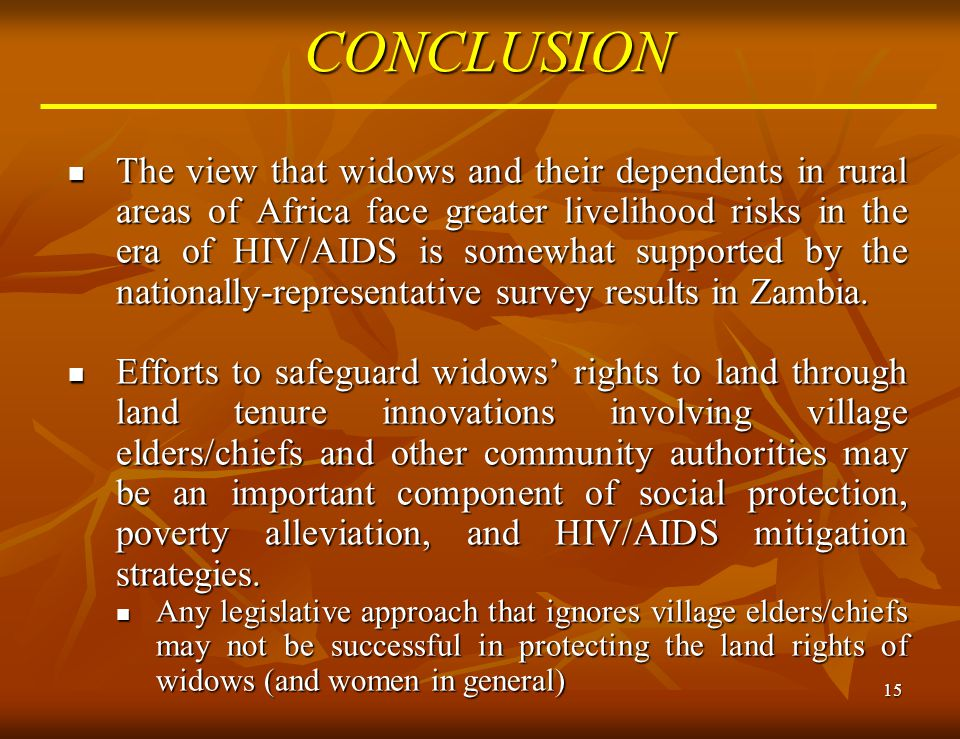 15CONCLUSION The view that widows and their dependents in rural areas of Africa face greater livelihood risks in the era of HIV/AIDS is somewhat suppo