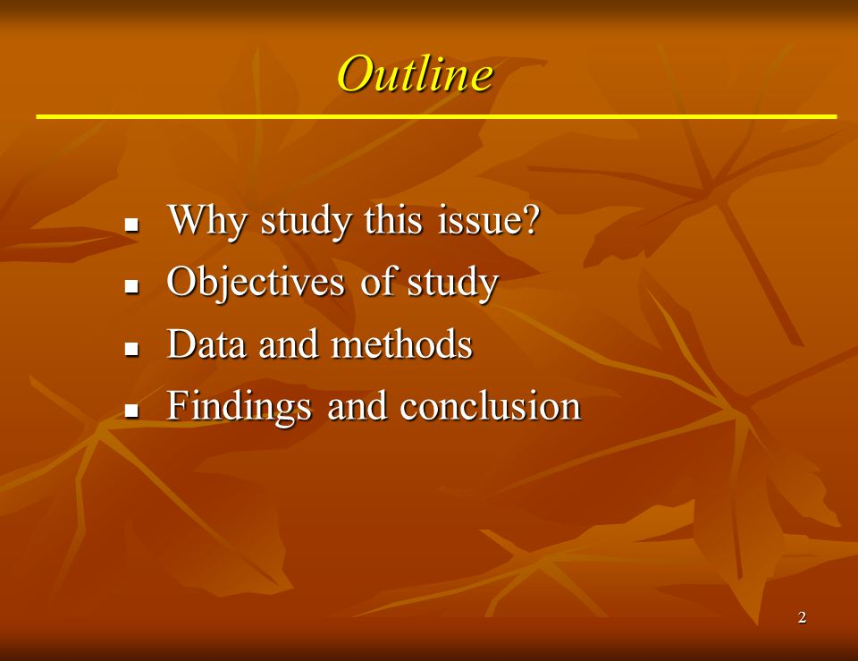 2 Outline Why study this issue? Why study this issue? Objectives of study Objectives of study Data and methods Data and methods Findings and conclusio