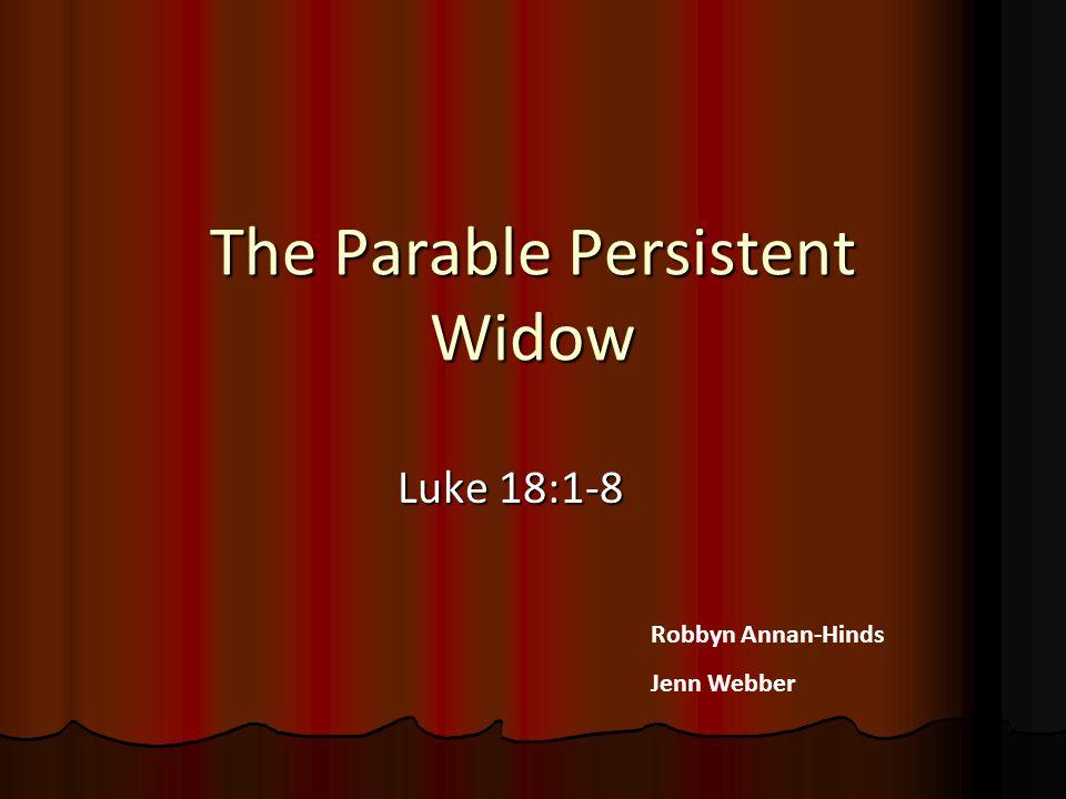 The Parable Persistent Widow Luke 18:1-8 Robbyn Annan-Hinds Jenn Webber
