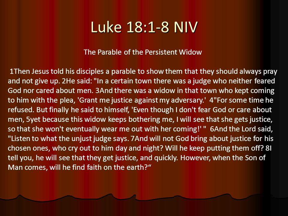 Luke 18:1-8 NIV The Parable of the Persistent Widow 1Then Jesus told his disciples a parable to show them that they should always pray and not give up.