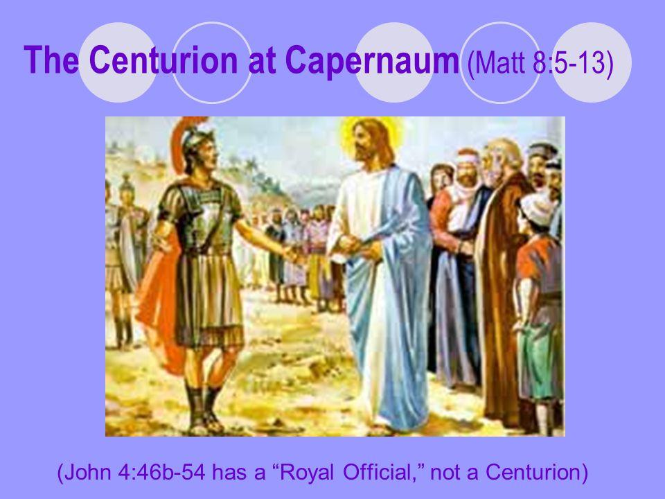The Centurion at Capernaum (Matt 8:5-13) (John 4:46b-54 has a Royal Official, not a Centurion)