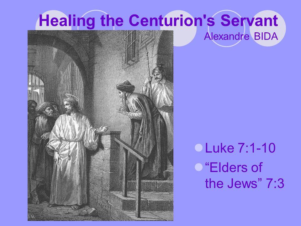 Healing the Centurion s Servant Alexandre BIDA Luke 7:1-10 Elders of the Jews 7:3