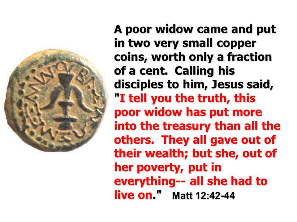Apoor widow came and put in two very small copper coins, worth only a fraction of a cent.