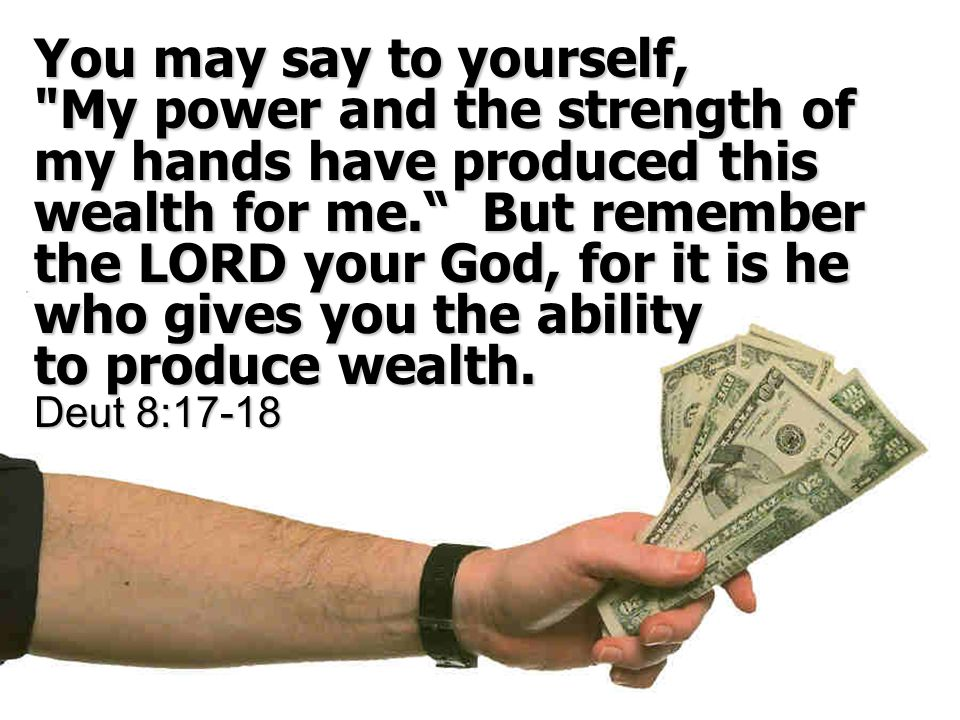 You may say to yourself, My power and the strength of my hands have produced this wealth for me. But remember the LORD your God, for it is he who gives you the ability to produce wealth.